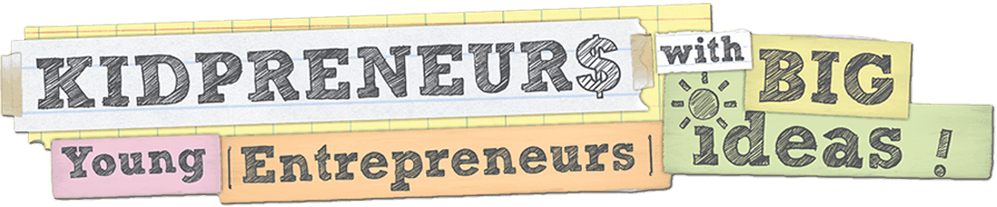 Kidpreneurs – Young Entrepreneurs with Big Ideas!