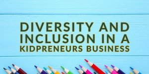 Diversity and Inclusion in a Kidpreneurs Business