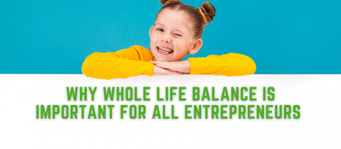 Why Whole Life Balance is Important for ALL Entrepreneurs